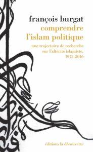 Comprendre l'islam politique. F.Burgat, 2016.